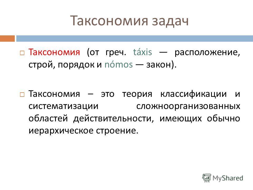 Таксономия задач Таксономия ( от греч. táxis расположение, строй, порядок и nómos закон ). Таксономия – это теория классификации и систематизации сложноорганизованных областей действительности, имеющих обычно иерархическое строение.