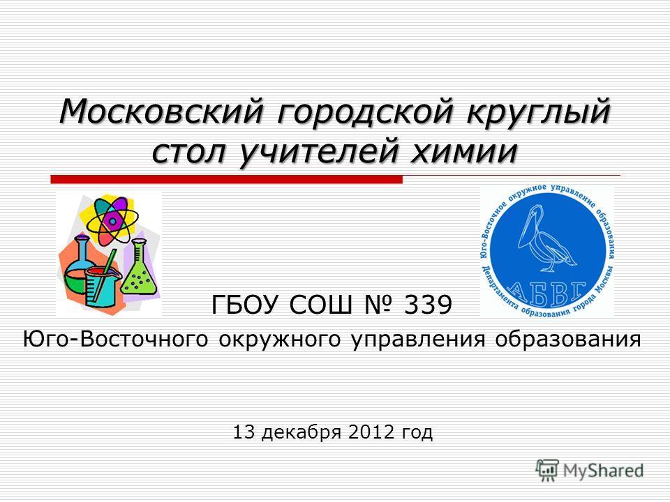 Московский городской круглый стол учителей химии ГБОУ СОШ 339 Юго-Восточного окружного управления образования 13 декабря 2012 год