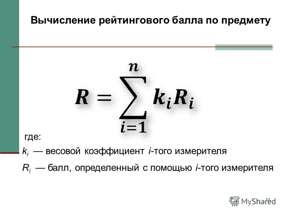 17 Вычисление рейтингового балла по предмету где: k i весовой коэффициент i-того измерителя R i балл, определенный с помощью i-того измерителя