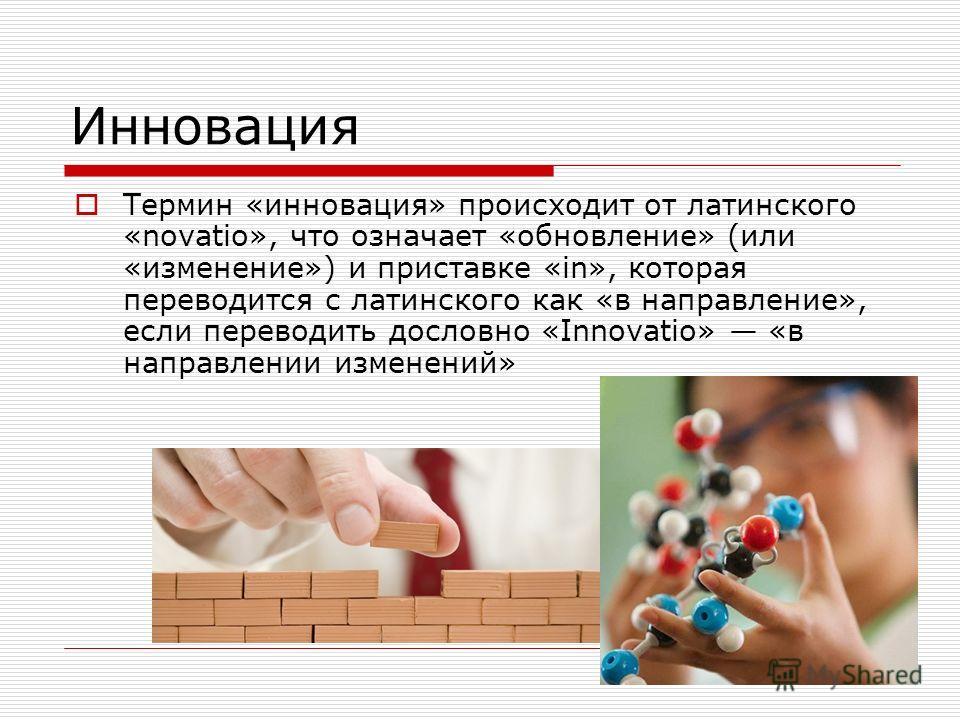 Инновация Термин «инновация» происходит от латинского «novatio», что означает «обновление» (или «изменение») и приставке «in», которая переводится с латинского как «в направление», если переводить дословно «Innovatio» «в направлении изменений»