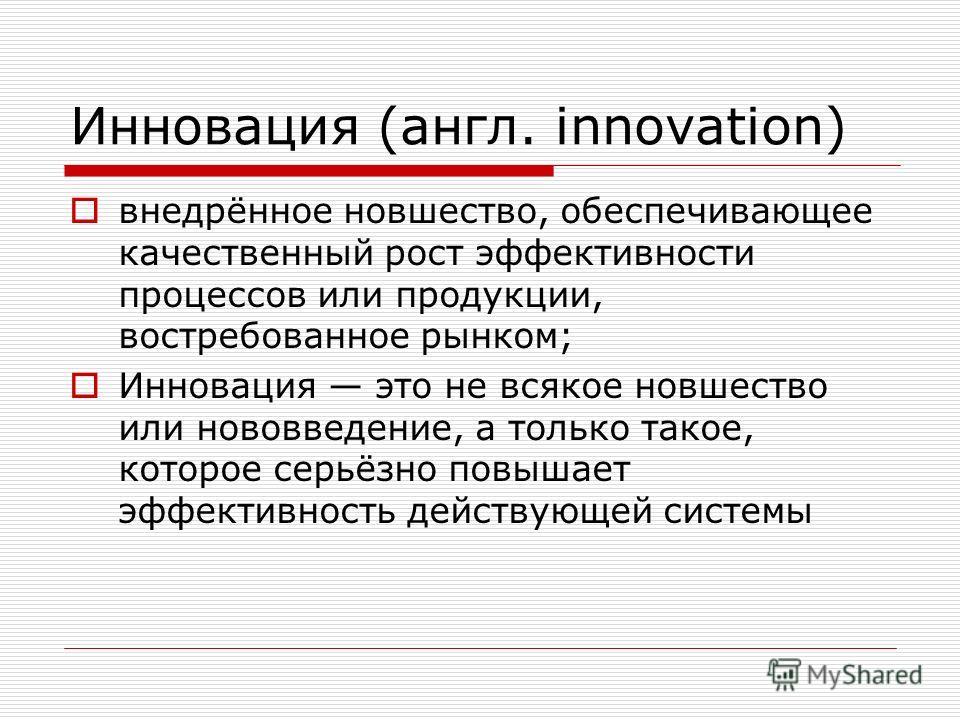 Инновация (англ. innovation) внедрённое новшество, обеспечивающее качественный рост эффективности процессов или продукции, востребованное рынком; Инновация это не всякое новшество или нововведение, а только такое, которое серьёзно повышает эффективно