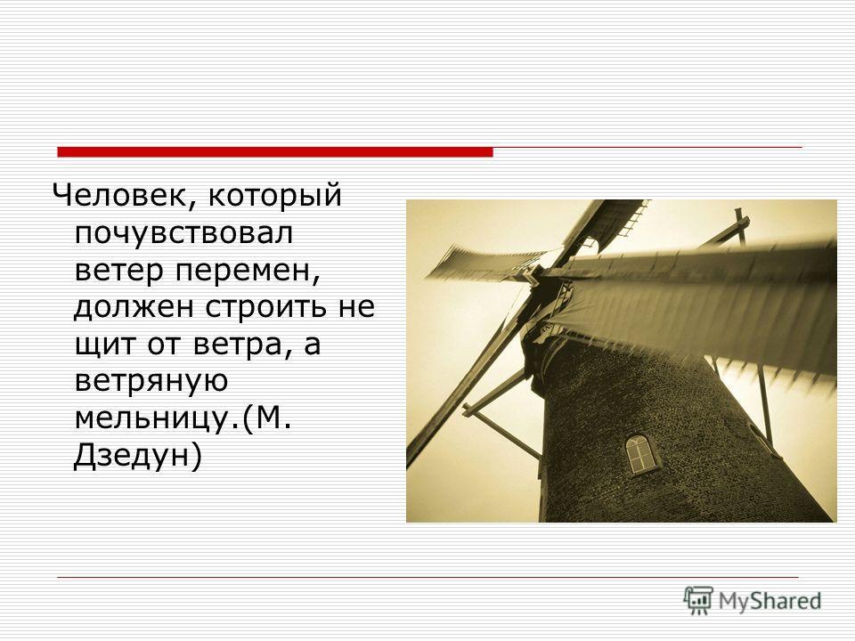 Человек, который почувствовал ветер перемен, должен строить не щит от ветра, а ветряную мельницу.(М. Дзедун)