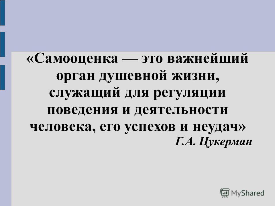 «Самооценка это важнейший орган душевной жизни, служащий для регуляции поведения и деятельности человека, его успехов и неудач» Г.А. Цукерман