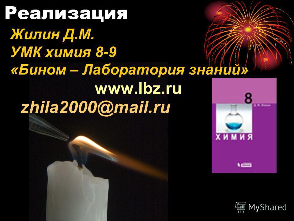 Реализация Жилин Д.М. УМК химия 8-9 «Бином – Лаборатория знаний» www.lbz.ru zhila2000@mail.ru