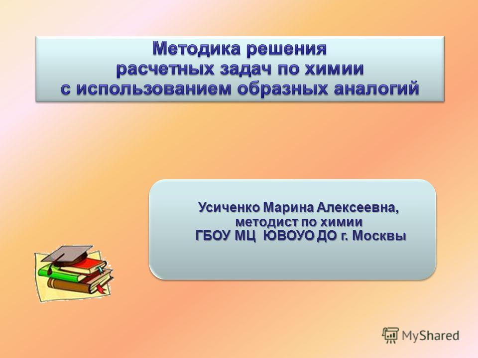 Усиченко Марина Алексеевна, методист по химии ГБОУ МЦ ЮВОУО ДО г. Москвы