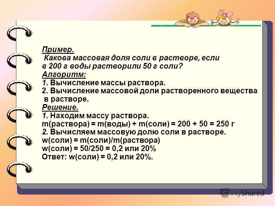 Пример. Какова массовая доля соли в растворе, если в 200 г воды растворили 50 г соли? Алгоритм: 1. Вычисление массы раствора. 2. Вычисление массовой доли растворенного вещества в растворе. Решение. 1. Находим массу раствора. m(раствора) = m(воды) + m