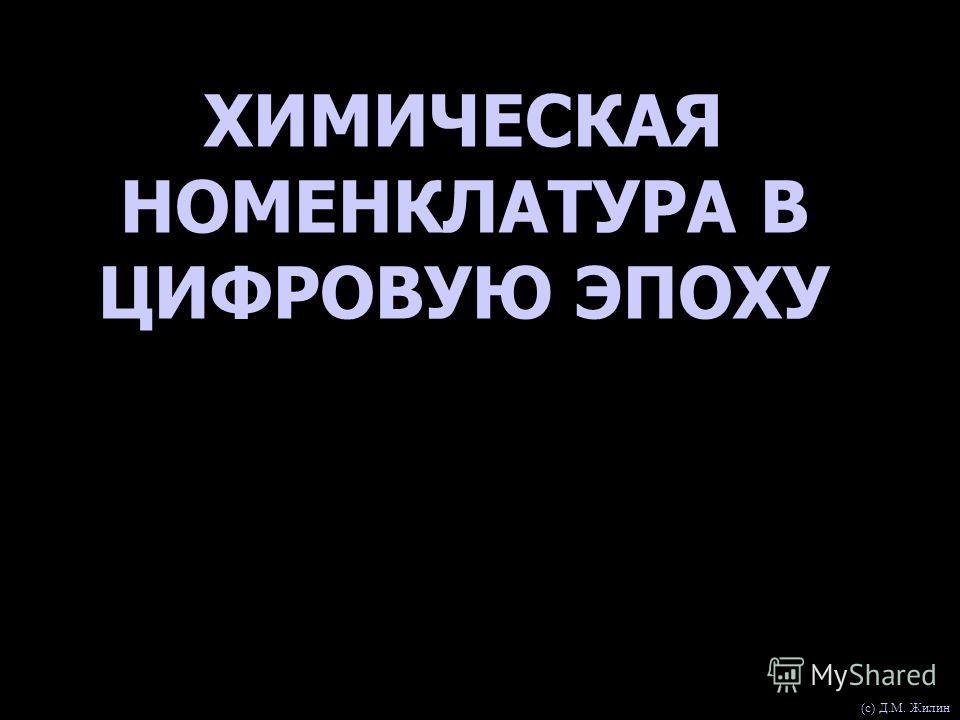 ХИМИЧЕСКАЯ НОМЕНКЛАТУРА В ЦИФРОВУЮ ЭПОХУ (с) Д.М. Жилин