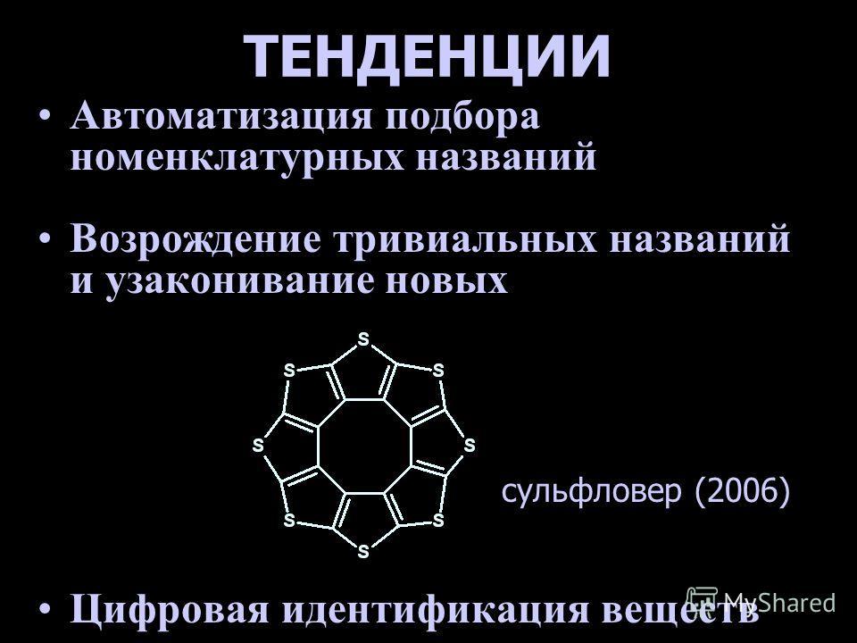 ТЕНДЕНЦИИ Автоматизация подбора номенклатурных названий Возрождение тривиальных названий и узаконивание новых Цифровая идентификация веществ сульфловер (2006)