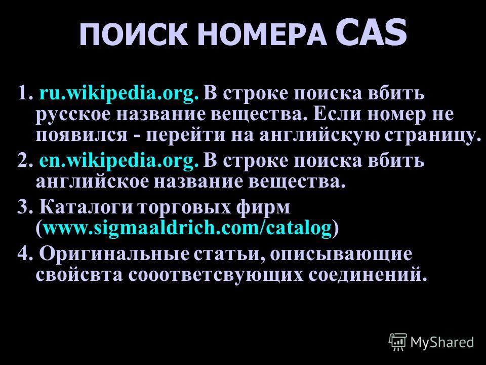 ПОИСК НОМЕРА CAS 1. ru.wikipedia.org. В строке поиска вбить русское название вещества. Если номер не появился - перейти на английскую страницу. 2. en.wikipedia.org. В строке поиска вбить английское название вещества. 3. Каталоги торговых фирм (www.si