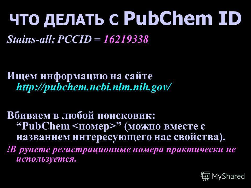 ЧТО ДЕЛАТЬ С PubChem ID Stains-all: PCCID = 16219338 Ищем информацию на сайте http://pubchem.ncbi.nlm.nih.gov/ Вбиваем в любой поисковик: PubChem (можно вместе с названием интересующего нас свойства). !В рунете регистрационные номера практически не и
