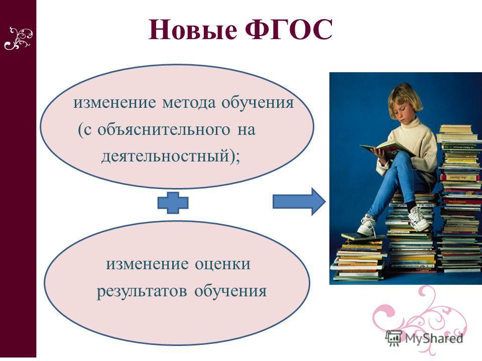 Новые ФГОС изменение метода обучения (с объяснительного на деятельностный); изменение оценки результатов обучения