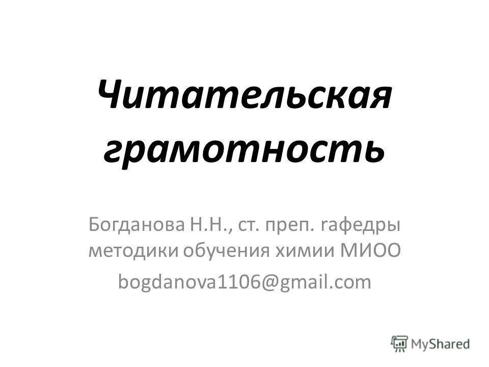 Читательская грамотность Богданова Н.Н., ст. преп. rафедры методики обучения химии МИОО bogdanova1106@gmail.com