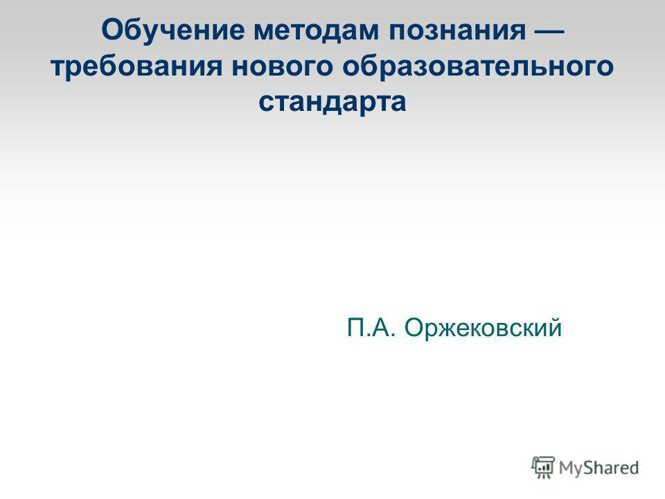 Обучение методам познания требования нового образовательного стандарта П.А. Оржековский