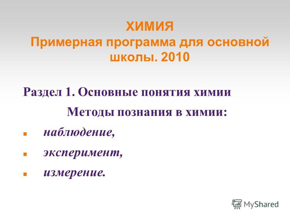 ХИМИЯ Примерная программа для основной школы. 2010 Раздел 1. Основные понятия химии Методы познания в химии: наблюдение, эксперимент, измерение.