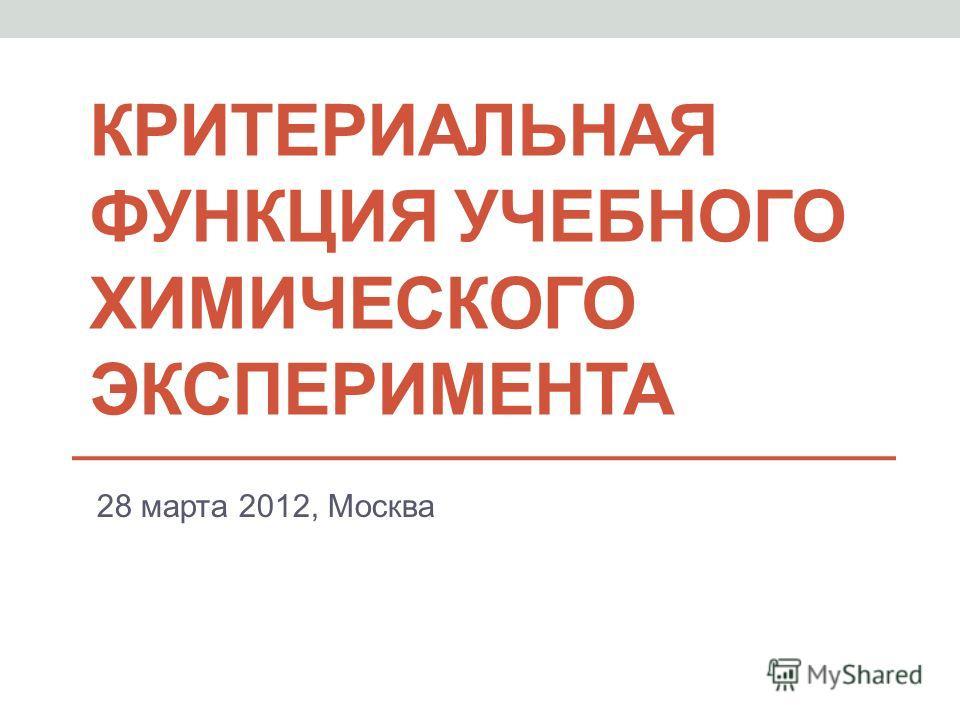 КРИТЕРИАЛЬНАЯ ФУНКЦИЯ УЧЕБНОГО ХИМИЧЕСКОГО ЭКСПЕРИМЕНТА 28 марта 2012, Москва