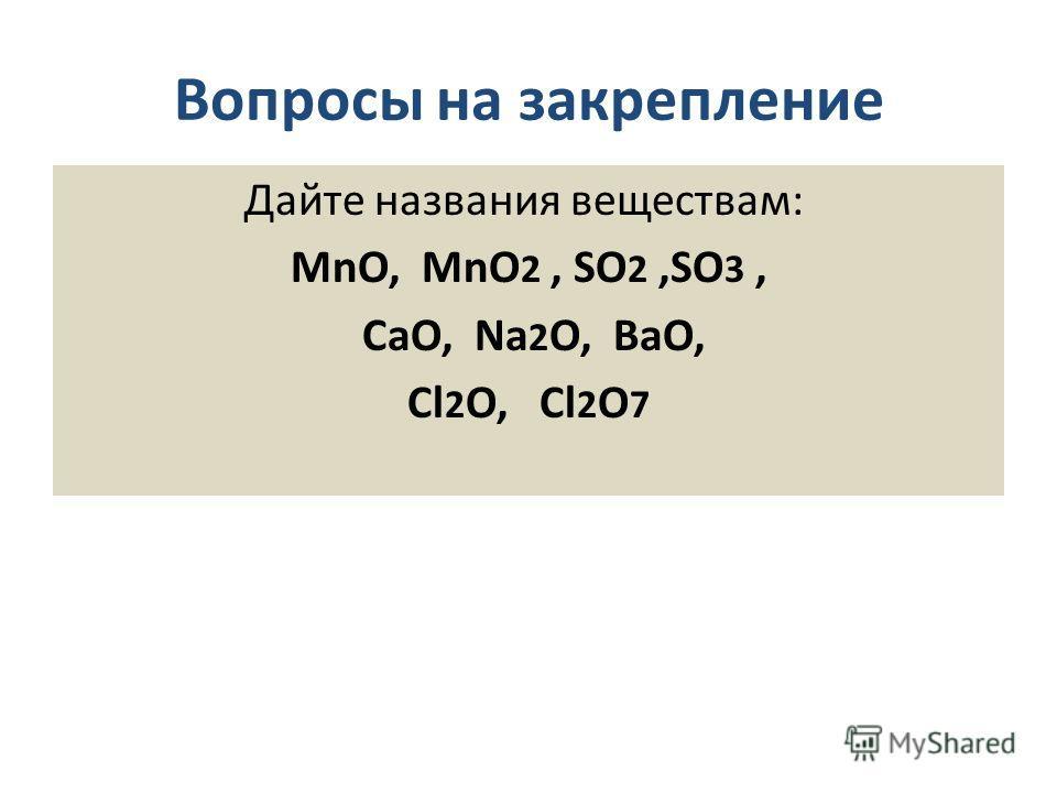 Вопросы на закрепление Дайте названия веществам: MnO, MnO 2, SO 2,SO 3, CaO, Na 2 O, BaO, Cl 2 O, Cl 2 O 7