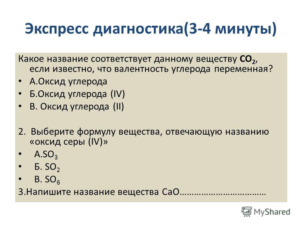 Экспресс диагностика(3-4 минуты) Какое название соответствует данному веществу CО 2, если известно, что валентность углерода переменная? А.Оксид углерода Б.Оксид углерода (IV) В. Оксид углерода (II) 2. Выберите формулу вещества, отвечающую названию «