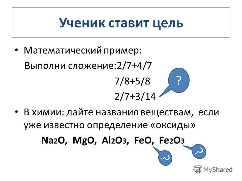 Ученик ставит цель Математический пример: Выполни сложение:2/7+4/7 7/8+5/8 2/7+3/14 В химии: дайте названия веществам, если уже известно определение «оксиды» Na 2 O, MgO, Al 2 O 3, FeO, Fe 2 O 3 ? ? ?