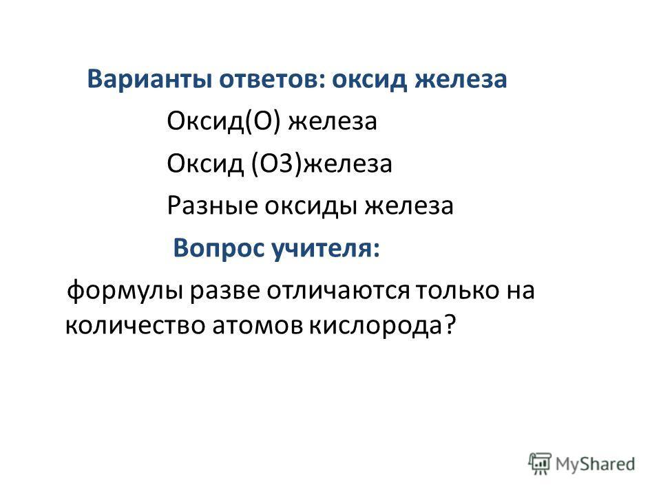 Варианты ответов: оксид железа Оксид(О) железа Оксид (О3)железа Разные оксиды железа Вопрос учителя: формулы разве отличаются только на количество атомов кислорода?