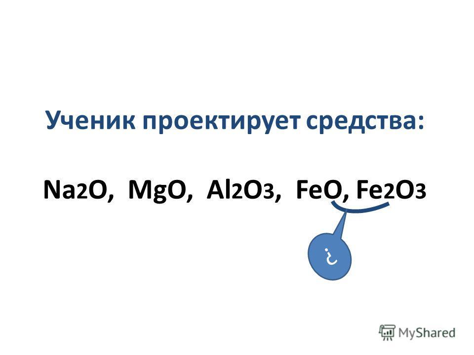 Ученик проектирует средства: Na 2 O, MgO, Al 2 O 3, FeO, Fe 2 O 3 ?