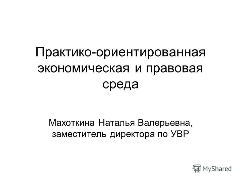 Практико-ориентированная экономическая и правовая среда Махоткина Наталья Валерьевна, заместитель директора по УВР