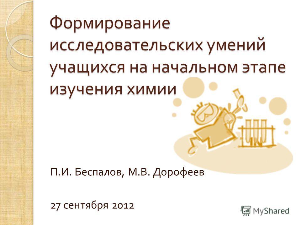 Формирование исследовательских умений учащихся на начальном этапе изучения химии П. И. Беспалов, М. В. Дорофеев 27 сентября 2012
