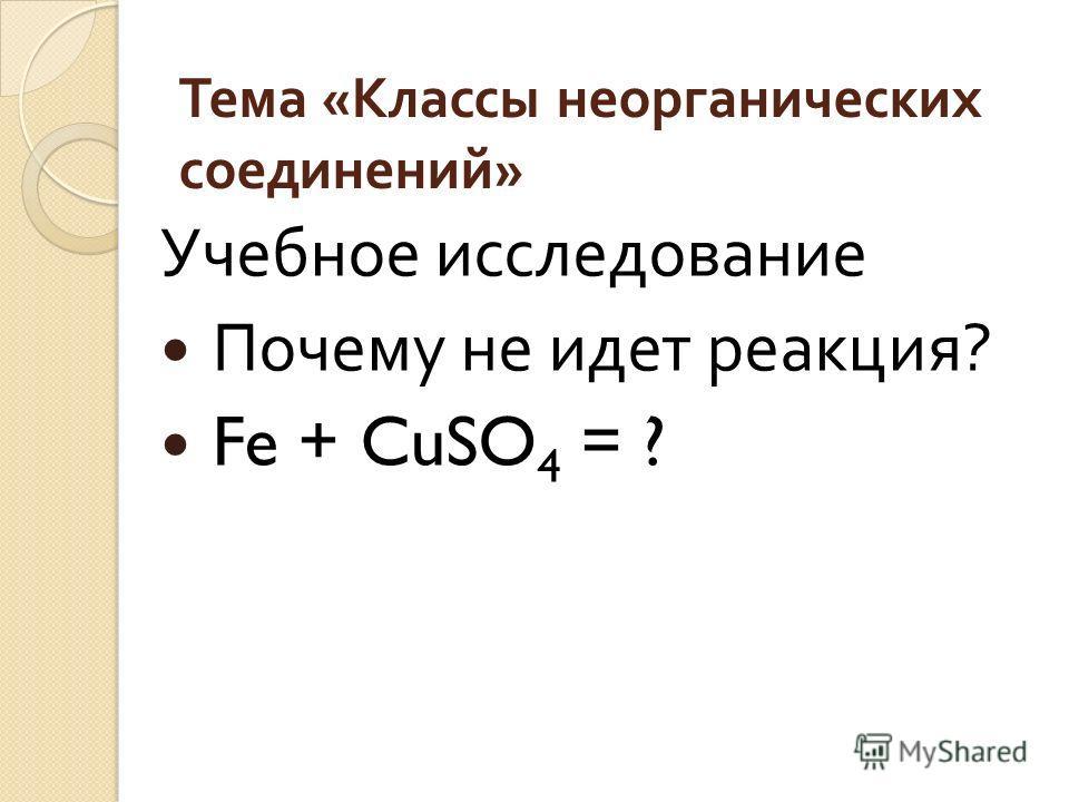 Тема « Классы неорганических соединений » Учебное исследование Почему не идет реакция ? Fe + CuSO 4 = ?