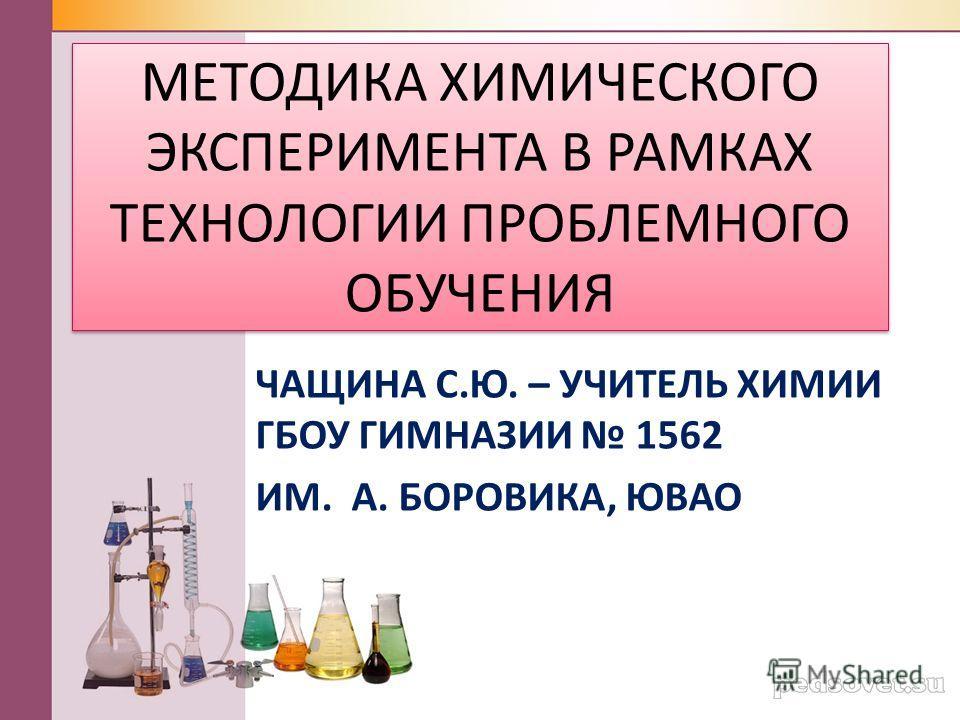 МЕТОДИКА ХИМИЧЕСКОГО ЭКСПЕРИМЕНТА В РАМКАХ ТЕХНОЛОГИИ ПРОБЛЕМНОГО ОБУЧЕНИЯ ЧАЩИНА С.Ю. – УЧИТЕЛЬ ХИМИИ ГБОУ ГИМНАЗИИ 1562 ИМ. А. БОРОВИКА, ЮВАО