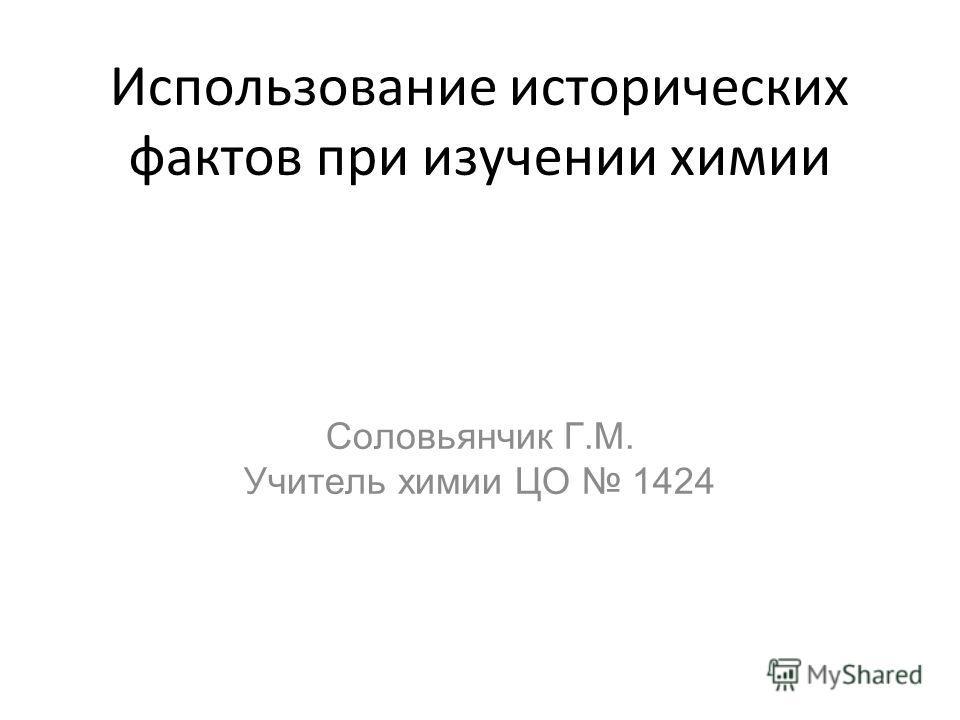 Использование исторических фактов при изучении химии Соловьянчик Г.М. Учитель химии ЦО 1424