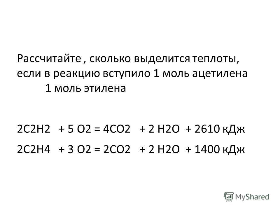 Рассчитайте, сколько выделится теплоты, если в реакцию вступило 1 моль ацетилена 1 моль этилена 2C2H2 + 5 O2 = 4CO2 + 2 H2O + 2610 кДж 2C2H4 + 3 O2 = 2CO2 + 2 H2O + 1400 кДж