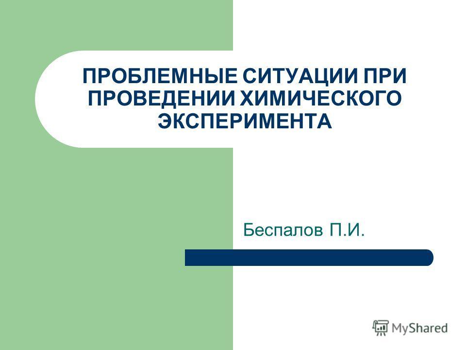 ПРОБЛЕМНЫЕ СИТУАЦИИ ПРИ ПРОВЕДЕНИИ ХИМИЧЕСКОГО ЭКСПЕРИМЕНТА Беспалов П.И.