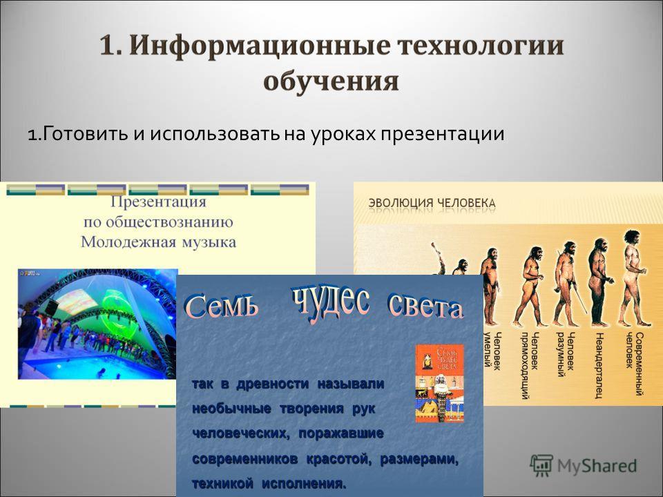 1.Готовить и использовать на уроках презентации