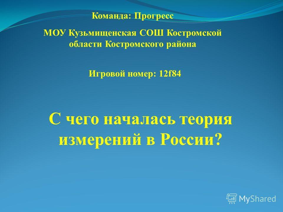 С чего началась теория измерений в России? Команда: Прогресс МОУ Кузьмищенская СОШ Костромской области Костромского района Игровой номер: 12f84