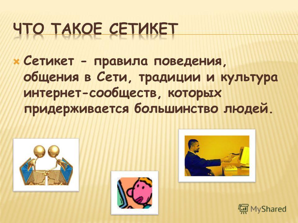 Сетикет - правила поведения, общения в Сети, традиции и культура интернет-сообществ, которых придерживается большинство людей.