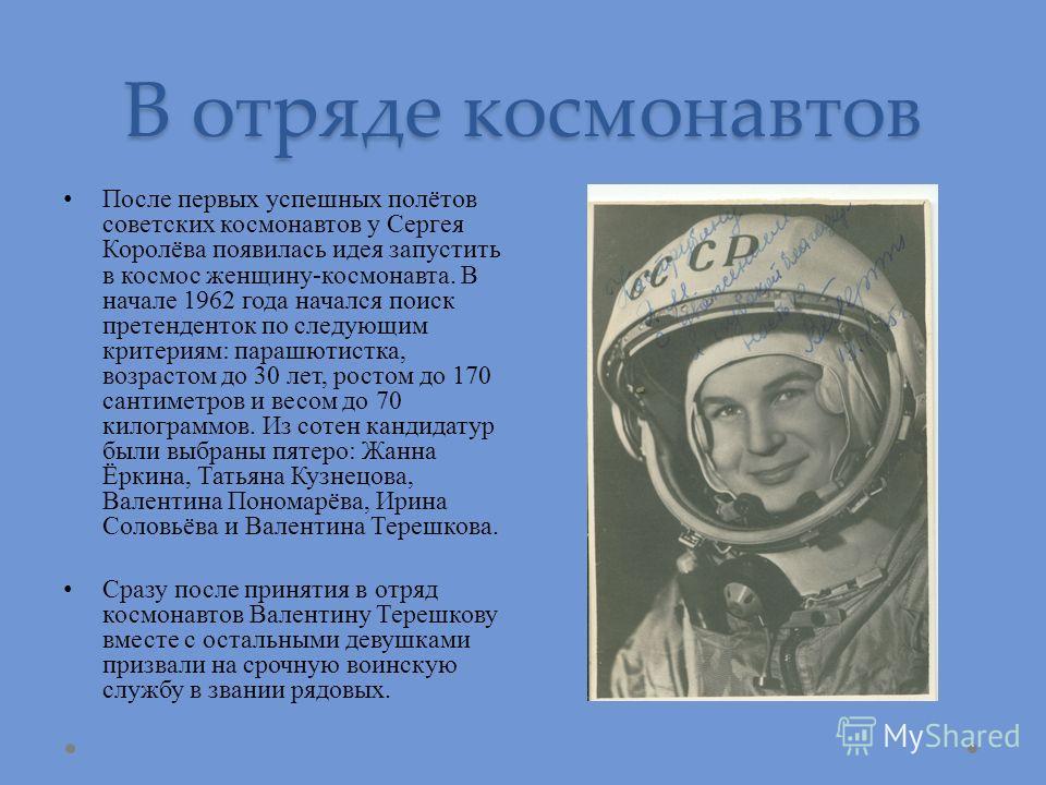 В отряде космонавтов После первых успешных полётов советских космонавтов у Сергея Королёва появилась идея запустить в космос женщину-космонавта. В начале 1962 года начался поиск претенденток по следующим критериям: парашютистка, возрастом до 30 лет,