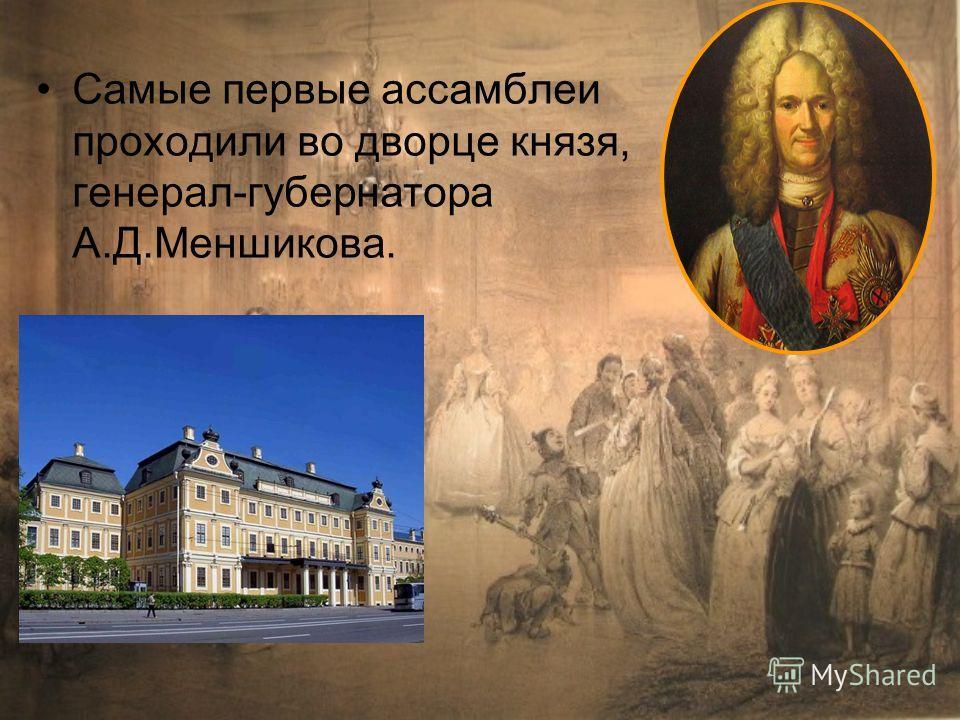 Самые первые ассамблеи проходили во дворце князя, генерал-губернатора А.Д.Меншикова.