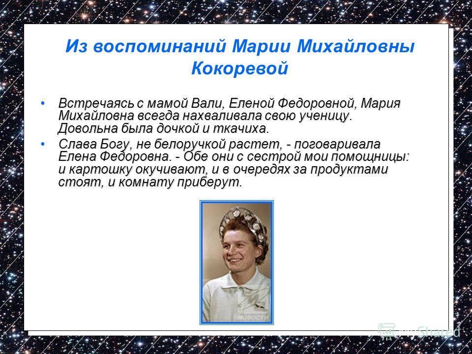 Встречаясь с мамой Вали, Еленой Федоровной, Мария Михайловна всегда нахваливала свою ученицу. Довольна была дочкой и ткачиха.Встречаясь с мамой Вали, Еленой Федоровной, Мария Михайловна всегда нахваливала свою ученицу. Довольна была дочкой и ткачиха.