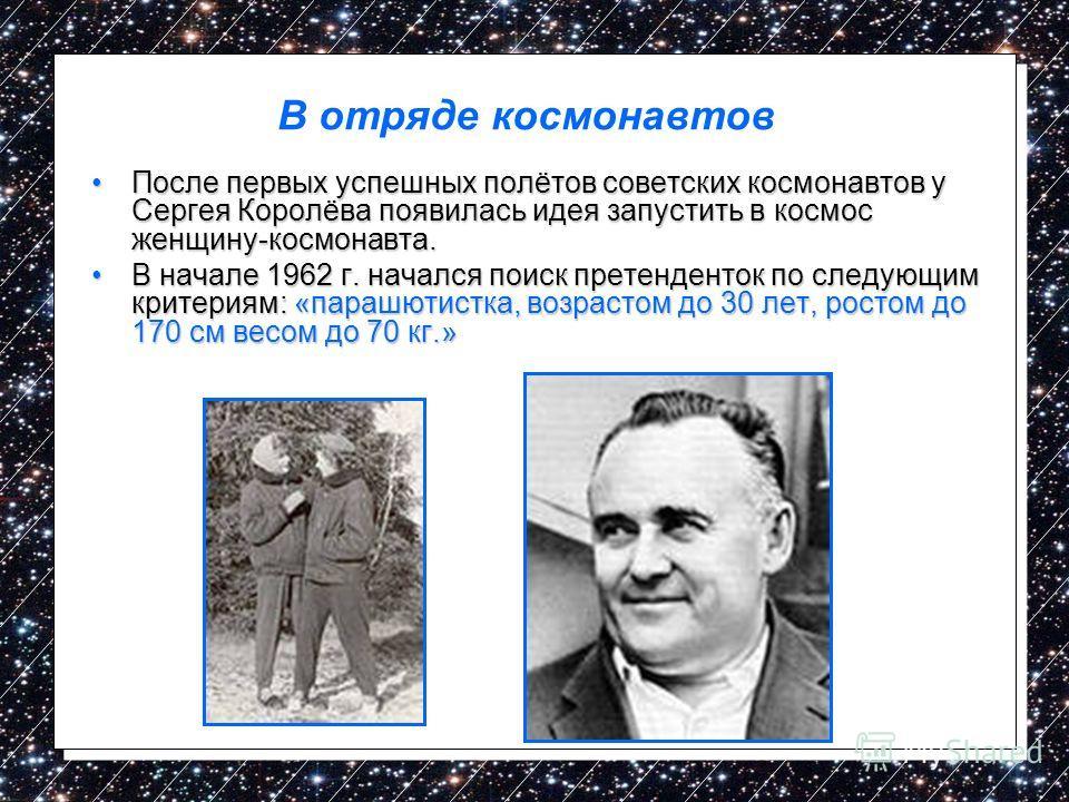 В отряде космонавтов После первых успешных полётов советских космонавтов у Сергея Королёва появилась идея запустить в космос женщину-космонавта.После первых успешных полётов советских космонавтов у Сергея Королёва появилась идея запустить в космос же