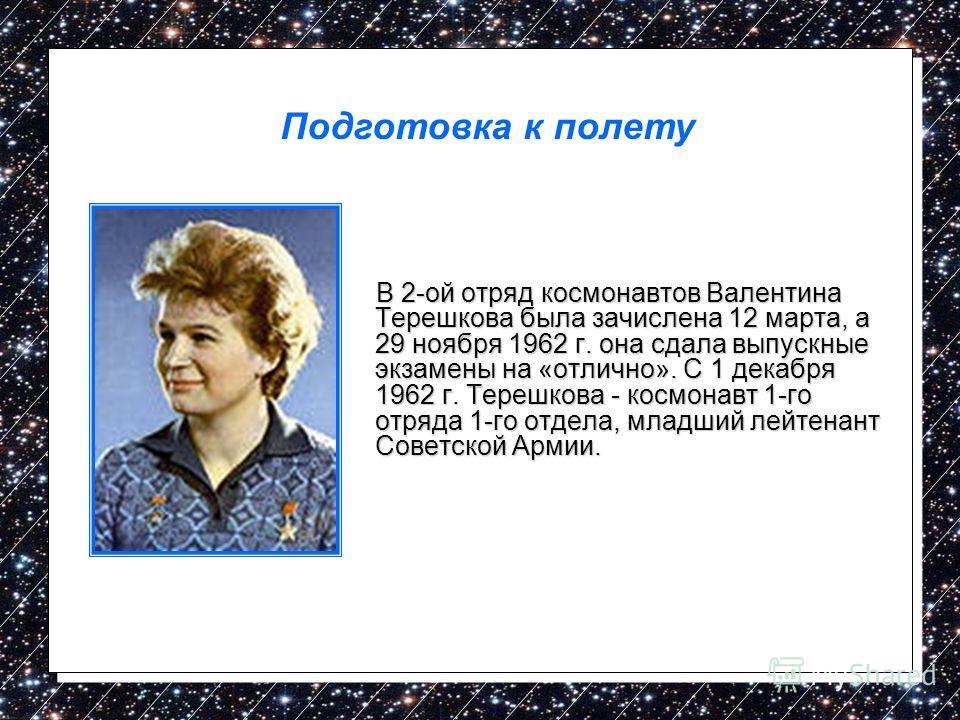 В 2-ой отряд космонавтов Валентина Терешкова была зачислена 12 марта, а 29 ноября 1962 г. она сдала выпускные экзамены на «отлично». С 1 декабря 1962 г. Терешкова - космонавт 1-го отряда 1-го отдела, младший лейтенант Советской Армии. В 2-ой отряд ко