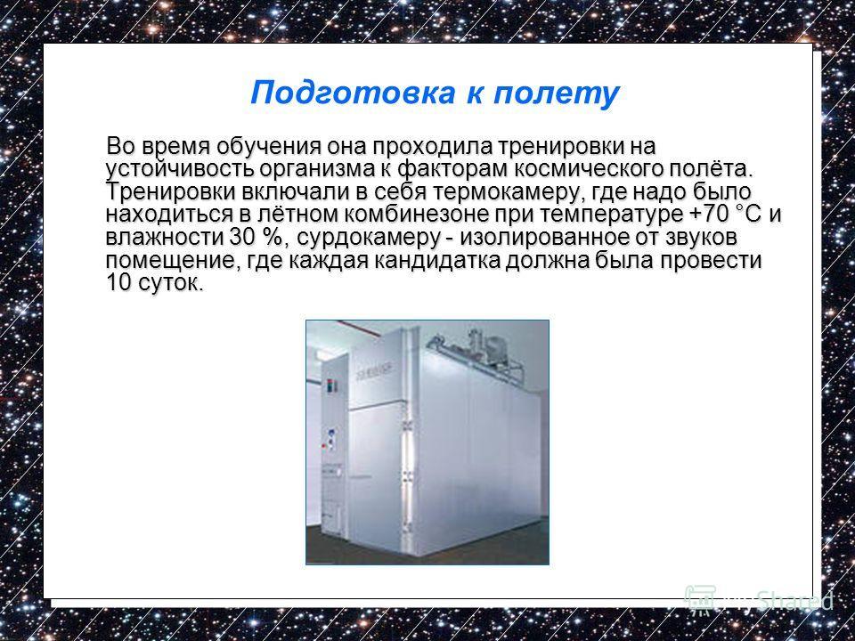 Во время обучения она проходила тренировки на устойчивость организма к факторам космического полёта. Тренировки включали в себя термокамеру, где надо было находиться в лётном комбинезоне при температуре +70 °C и влажности 30 %, сурдокамеру - изолиров