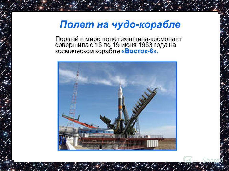 Первый в мире полёт женщина-космонавт совершила с 16 по 19 июня 1963 года на космическом корабле «Восток-6». Первый в мире полёт женщина-космонавт совершила с 16 по 19 июня 1963 года на космическом корабле «Восток-6». Полет на чудо-корабле
