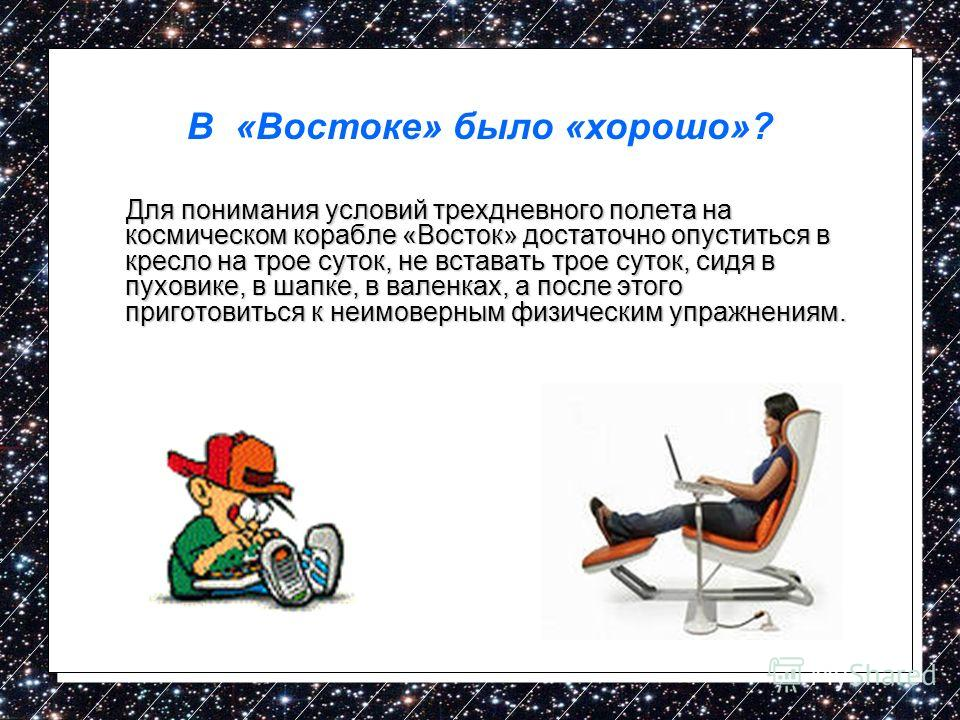 Для понимания условий трехдневного полета на космическом корабле «Восток» достаточно опуститься в кресло на трое суток, не вставать трое суток, сидя в пуховике, в шапке, в валенках, а после этого приготовиться к неимоверным физическим упражнениям. Дл