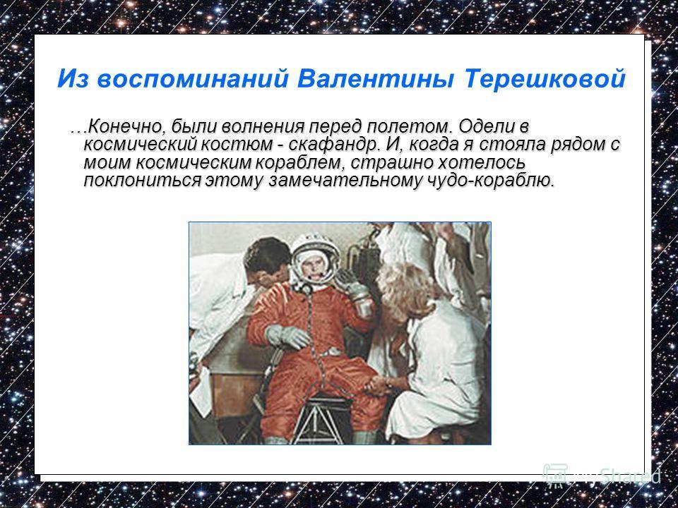 Из воспоминаний Валентины Терешковой …Конечно, были волнения перед полетом. Одели в космический костюм - скафандр. И, когда я стояла рядом с моим космическим кораблем, страшно хотелось поклониться этому замечательному чудо-кораблю. …Конечно, были вол