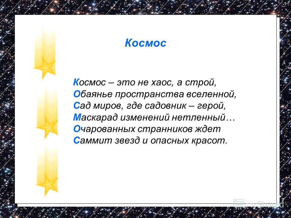 Космос Космос – это не хаос, а строй, Обаянье пространства вселенной, Сад миров, где садовник – герой, Маскарад изменений нетленный… Очарованных странников ждет Саммит звезд и опасных красот.
