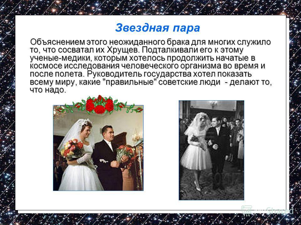 Объяснением этого неожиданного брака для многих служило то, что сосватал их Хрущев. Подталкивали его к этому ученые-медики, которым хотелось продолжить начатые в космосе исследования человеческого организма во время и после полета. Руководитель госуд