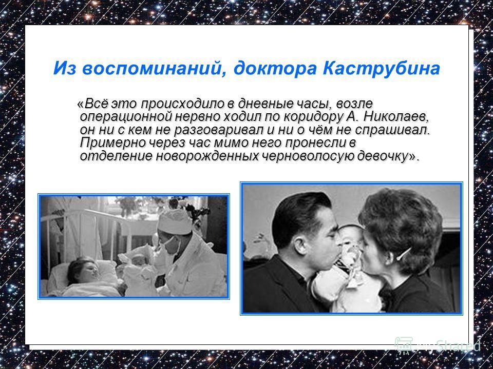 Из воспоминаний, доктора Каструбина «Всё это происходило в дневные часы, возле операционной нервно ходил по коридору А. Николаев, он ни с кем не разговаривал и ни о чём не спрашивал. Примерно через час мимо него пронесли в отделение новорожденных чер