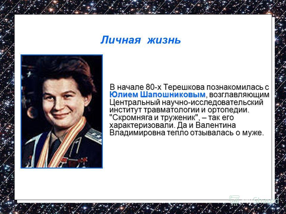 В начале 80-х Терешкова познакомилась с Юлием Шапошниковым, возглавляющим Центральный научно-исследовательский институт травматологии и ортопедии.