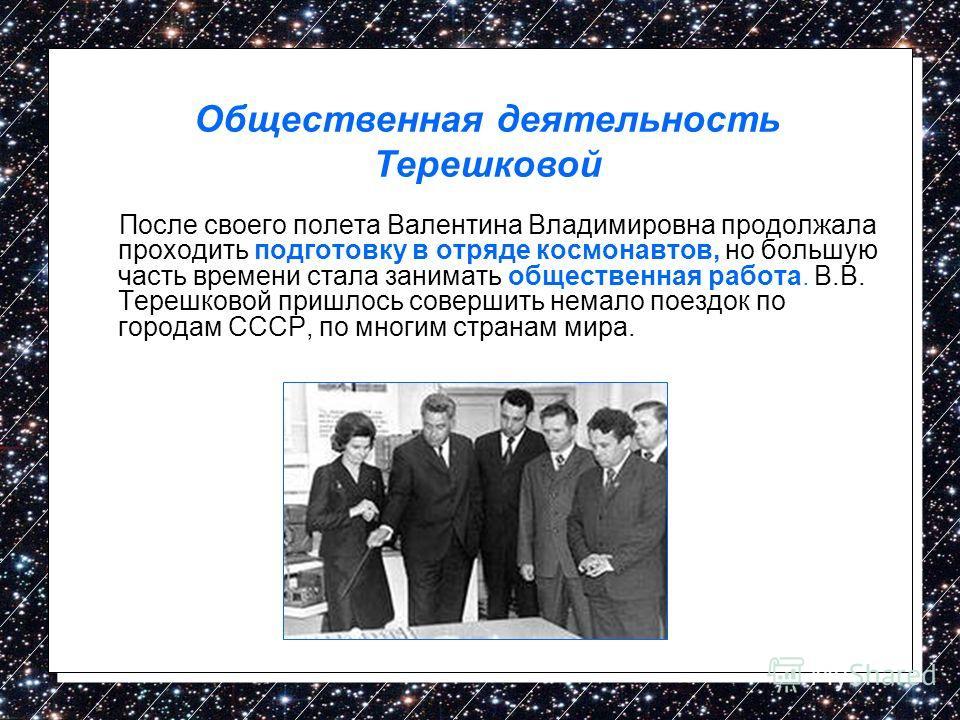 После своего полета Валентина Владимировна продолжала проходить подготовку в отряде космонавтов, но большую часть времени стала занимать общественная работа. В.В. Терешковой пришлось совершить немало поездок по городам СССР, по многим странам мира. О
