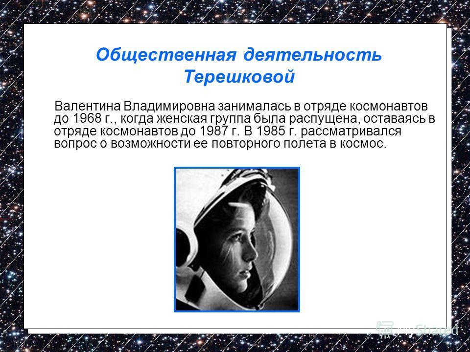 Валентина Владимировна занималась в отряде космонавтов до 1968 г., когда женская группа была распущена, оставаясь в отряде космонавтов до 1987 г. В 1985 г. рассматривался вопрос о возможности ее повторного полета в космос. Общественная деятельность Т