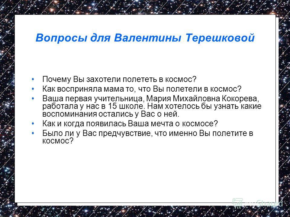 Вопросы для Валентины Терешковой Почему Вы захотели полететь в космос? Как восприняла мама то, что Вы полетели в космос? Ваша первая учительница, Мария Михайловна Кокорева, работала у нас в 15 школе. Нам хотелось бы узнать какие воспоминания остались